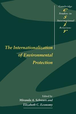 The Internationalization of Environmental Protection - Schreurs, Miranda A, Professor (Editor), and Economy, Elizabeth C (Editor), and Smith, Steve (Editor)