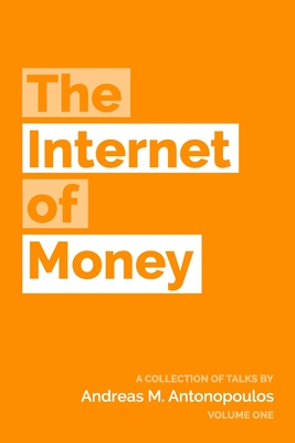 The Internet of Money: A Collection of Talks by Andreas M. Antonopoulos - Antonopoulos, Andreas M