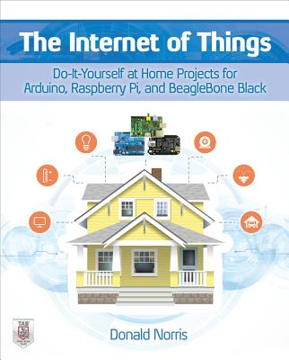The Internet of Things: Do-It-Yourself at Home Projects for Arduino, Raspberry Pi and Beaglebone Black - Norris, Donald