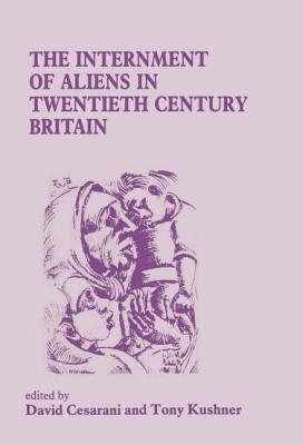 The Internment of Aliens in Twentieth Century Britain - Kushner, Tony, Professor (Editor), and Cesarani, David, Prof. (Editor)