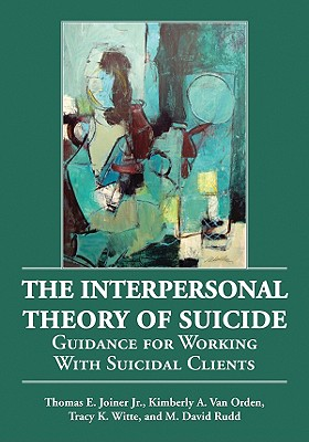 The Interpersonal Theory of Suicide: Guidance for Working with Suicidal Clients - Joiner, Thomas E, Jr., and Van Orden, Kimberly A, and Witte, Tracy K