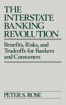 The Interstate Banking Revolution: Benefits, Risks, and Tradeoffs for Bankers and Consumers - Rose, Peter, Dr.