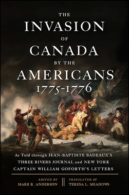 The Invasion of Canada by the Americans, 1775-1776: As Told Through Jean-Baptiste Badeaux's Three Rivers Journal and New York Captain William Goforth's Letters - Anderson, Mark R (Editor), and Meadows, Teresa L (Translated by)