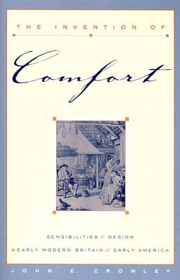 The Invention of Comfort: Sensibilities & Design in Early Modern Britain & Early America - Crowley, John E, Professor