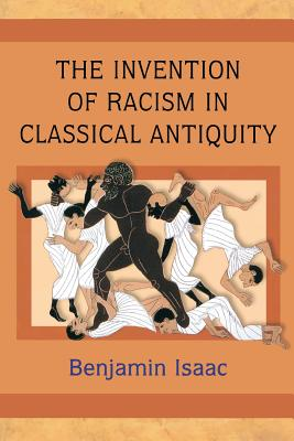 The Invention of Racism in Classical Antiquity - Isaac, Benjamin