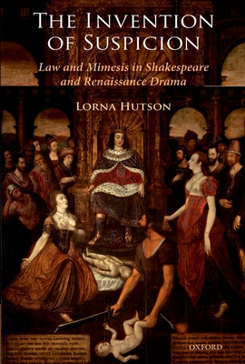 The Invention of Suspicion: Law and Mimesis in Shakespeare and Renaissance Drama - Hutson, Lorna