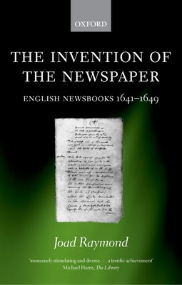 The Invention of the Newspaper: English Newsbooks 1641-1649 - Raymond, Joad