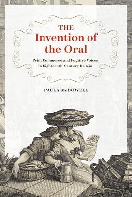 The Invention of the Oral: Print Commerce and Fugitive Voices in Eighteenth-Century Britain - McDowell, Paula