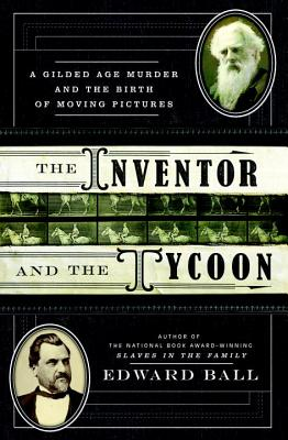 The Inventor and the Tycoon: A Gilded Age Murder and the Birth of Moving Pictures - Ball, Edward
