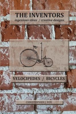 The Inventors -- Velocipedes/Bicycles: Ingenious Ideas / Creative Designs - Fox, Christopher J