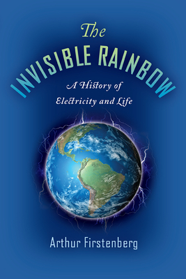 The Invisible Rainbow: A History of Electricity and Life - Firstenberg, Arthur