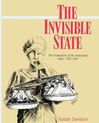 The Invisible State: The Formation of the Australian State - Davidson, Alastair
