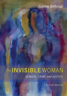 The Invisible Woman: Gender, Crime, and Justice - Belknap, Joanne