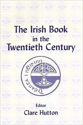 The Irish Book in the Twentieth Century - Hutton, Clare (Editor)