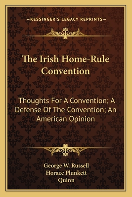 The Irish Home-Rule Convention: Thoughts for a Convention; A Defense of the Convention; An American Opinion - Russell, George W, and Plunkett, Horace