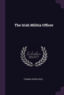 The Irish Militia Officer - Ogle, Thomas Acres