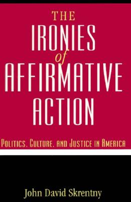 The Ironies of Affirmative Action: Politics, Culture, and Justice in America - Skrentny, John David