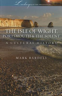 The Isle of Wight, Portsmouth and the Solent: A Cultural History - Bardell, Mark