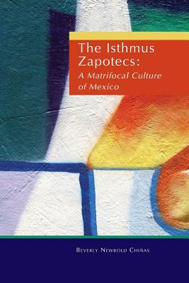The Isthmus Zapotecs: A Matrifocal Culture of Mexico - Chinas, Beverly, and Chiinas, Beverly, and Chianas, Beverly