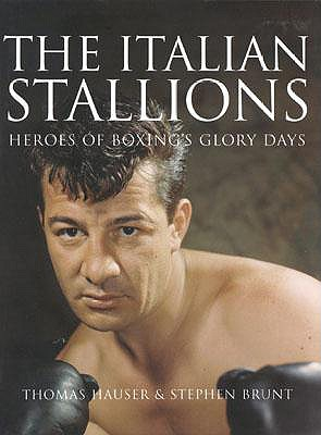 The Italian Stallions: Heroes of Boxing's Glory Days - Brunt, Stephen, and Hauser, Thomas (Introduction by)