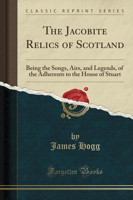 The Jacobite Relics of Scotland: Being the Songs, Airs, and Legends, of the Adherents to the House of Stuart (Classic Reprint) - Hogg, James