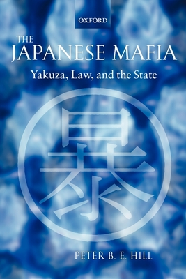 The Japanese Mafia: Yakuza, Law, and the State - Hill, Peter B E