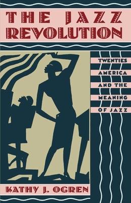 The Jazz Revolution: Twenties America & the Meaning of Jazz - Ogren, Kathy J