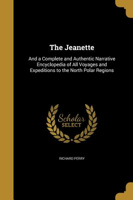 The Jeanette: And a Complete and Authentic Narrative Encyclopedia of All Voyages and Expeditions to the North Polar Regions - Perry, Richard