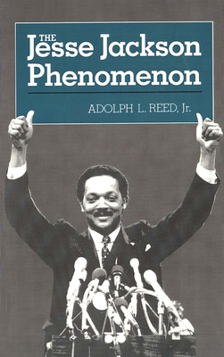 The Jesse Jackson Phenomenon: The Crisis of Purpose in Afro-American Politics - Reed, Adolph L, Jr.