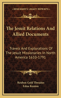 The Jesuit relations and allied documents : travels and explorations of the Jesuit missionaries in North America 1610-1791 ... - Kenton, Edna
