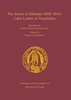 The Jesuits in Ethiopia (1609-1641): Latin Letters in Translation - Cohen, Leonardo, Dr. (Preface by), and Belcher, Wendy Laura (Editor), and Grek, Leon (Translated by)