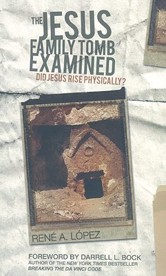 The Jesus Family Tomb Examined: Did Jesus Rise Physically? - Lopez, Rene, and Bock, Darrell L, PH.D. (Foreword by)