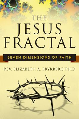 The Jesus Fractal: Seven Dimensions of Faith - Frykberg, Elizabeth