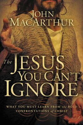 The Jesus You Can't Ignore: What You Must Learn from the Bold Confrontations of Christ - MacArthur, John F
