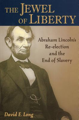 The Jewel of Liberty: Abraham Lincoln's Re-Election and the End of Slavery - Long, David E