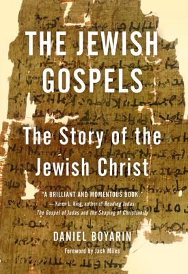 The Jewish Gospels: The Story of the Jewish Christ - Boyarin, Daniel