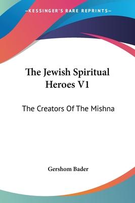The Jewish Spiritual Heroes V1: The Creators of the Mishna - Bader, Gershom