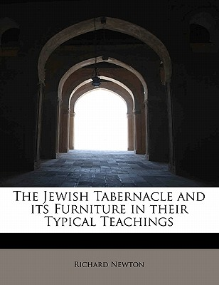 The Jewish Tabernacle and Its Furniture in Their Typical Teachings - Newton, Richard, M.D.
