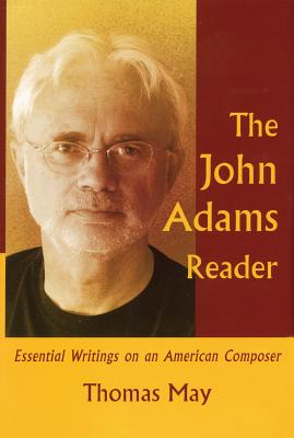 The John Adams Reader: Eseential Writings on an American Composer - May, Thomas, Dr. (Editor)