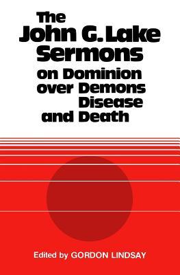 The John G. Lake Sermons on Dominion Over Demons, Disease and Death - Lake, John G, and Lindsay, Gordon (Editor)