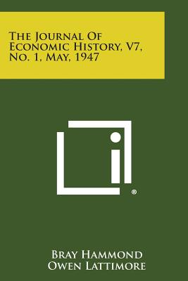 The Journal of Economic History, V7, No. 1, May, 1947 - Hammond, Bray, and Lattimore, Owen, and Goldin, H H