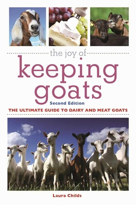 The Joy of Keeping Goats: The Ultimate Guide to Dairy and Meat Goats - Childs, Laura