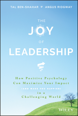 The Joy of Leadership: How Positive Psychology Can Maximize Your Impact (and Make You Happier) in a Challenging World - Ben-Shahar, Tal, and Ridgway, Angus