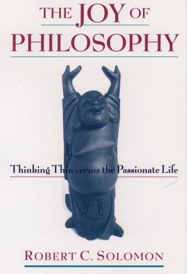 The Joy of Philosophy: Thinking Thin Versus the Passionate Life - Solomon, Robert C