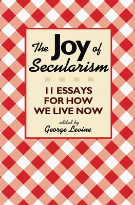 The Joy of Secularism: 11 Essays for How We Live Now - Levine, George (Editor)