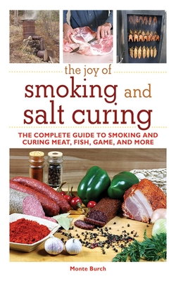 The Joy of Smoking and Salt Curing: The Complete Guide to Smoking and Curing Meat, Fish, Game, and More - Burch, Monte