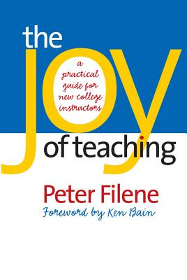 The Joy of Teaching: A Practical Guide for New College Instructors - Filene, Peter G, Professor, and Bain, Ken (Foreword by)