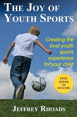 The Joy of Youth Sports: Creating the Best Youth Sports Experience for Your Child - Rhoads, Jeffrey