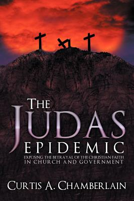 The Judas Epidemic: Exposing the Betrayal of the Christian Faith in Church and Government - Chamberlain, Curtis A