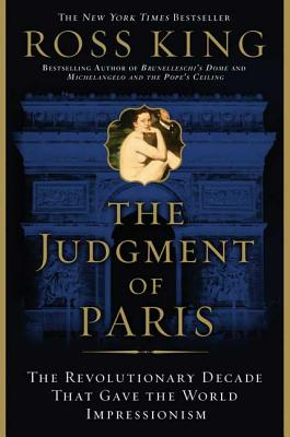 The Judgment of Paris: The Revolutionary Decade That Gave the World Impressionism - King, Ross